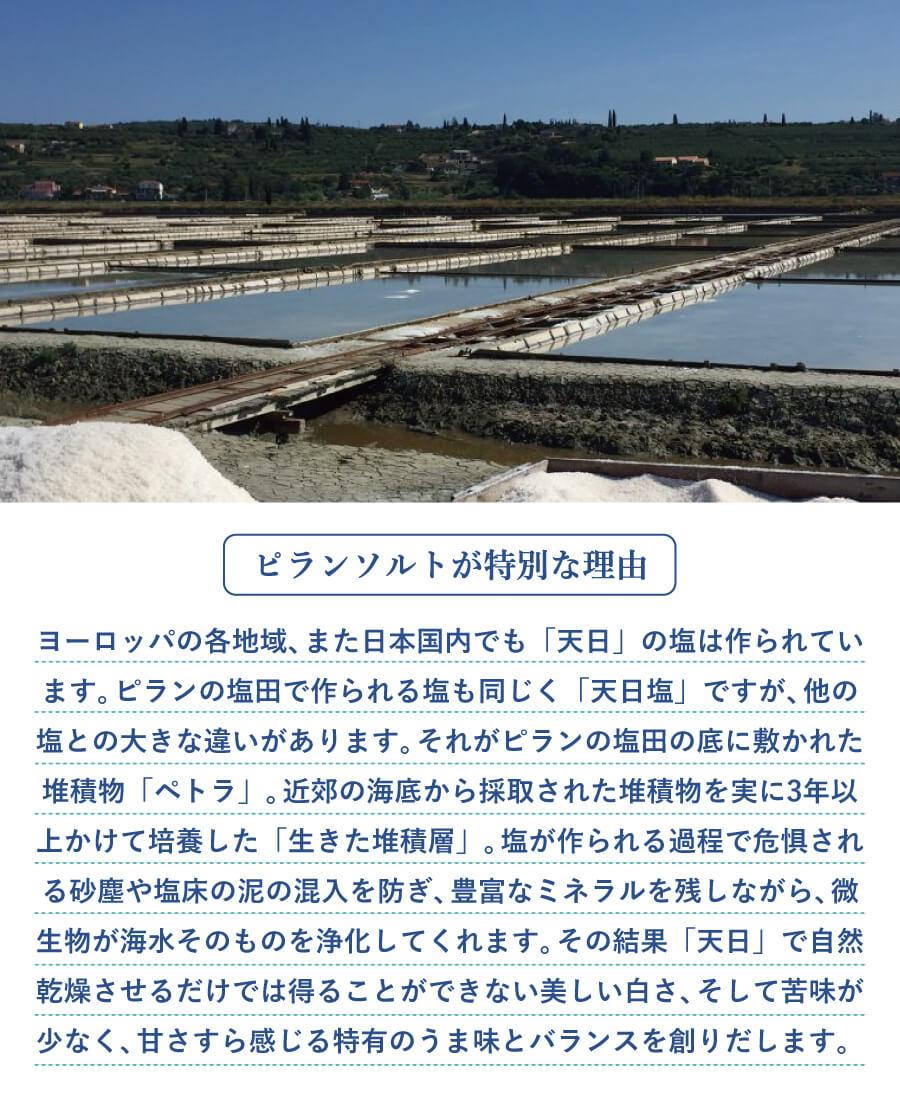 〔ピランソルトが特別な理由〕ヨーロッパの各地域で、また日本国内でも「天日」の塩は作られており、どれも天日干しならではの風味を楽しむことができます。ピランの塩田で作られる塩も同じく「天日塩」ですが、他の塩との大きな違いがあります。それがピランの塩田の底に敷かれた堆積物「ペトラ」。近郊の海底から採取された堆積物を実に3年以上をかけて培養した「生きた堆積層」。塩が作られる過程で危惧される、砂塵や塩床の泥の混入を防ぎ、豊富なミネラルを残しながら、微生物が海水そのものを浄化してくれます。その結果、「天日」で自然乾燥させるだけでは得ることができない美しい白さ、そして苦味が少なく、甘さすら感じる特有のうま味とバランスを創りだします。